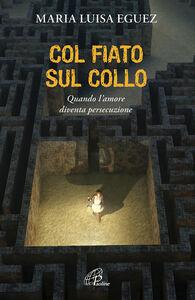 Foto Cover di Col fiato sul collo. Quando l'amore diventa persecuzione, Libro di Maria Luisa Eguez, edito da Paoline Editoriale Libri