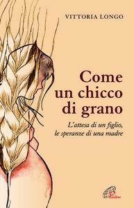 Libro Come un chicco di grano. L'attesa di un figlio le speranze di una madre Vittoria Longo