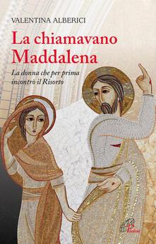 La chiamavano Maddalena. La donna che per prima incontrò il risorto.pdf