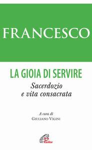 Foto Cover di La gioia di servire. Sacerdozio e vita consacrata, Libro di Francesco (Jorge Mario Bergoglio), edito da Paoline Editoriale Libri