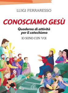 Libro Conosciamo Gesù. Quaderno attivo per il catechismo «Io sono con voi» Luigi Ferraresso