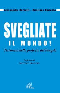 Libro Svegliate il mondo! Testimoni della profezia del Vangelo Alessandra Buzzetti , Cristiana Caricato