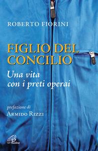 Foto Cover di Figlio del Concilio. Una vita con i preti operai, Libro di Roberto Fiorini, edito da Paoline Editoriale Libri