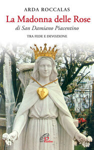 Libro La Madonna delle rose. Di San Damiano Piacentino. Tra fede e devozione Arda Roccalas