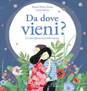 Libro Da dove vieni? La meravigliosa storia della nascita Karine-Marie Amiot