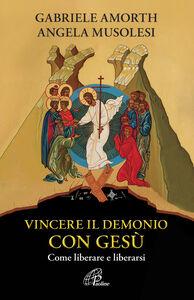Libro Vincere il demonio con Gesù. Come liberare e liberarsi Angela Musolesi , Gabriele Amorth