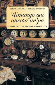 Libro Rimango qui ancora un po'. Storie di vita e segreti di longevità Elena Miglioli , Renato Bottura
