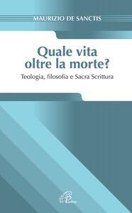Libro Quale vita oltre la morte? Teologia, fiosofia e Sacra Scrittura Maurizio De Sanctis