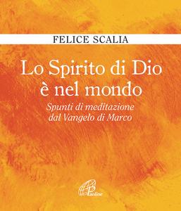 Libro Lo Spirito di Dio è nel mondo. Spunti di meditazione dal Vangelo di Marco Felice Scalia