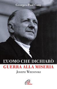 L' uomo che dichiarò guerra alla miseria. Joseph Wresinski