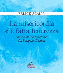 Libro La misericordia si è fatta tenerezza. Spunti di meditazione dal Vangelo di Luca Felice Scalia