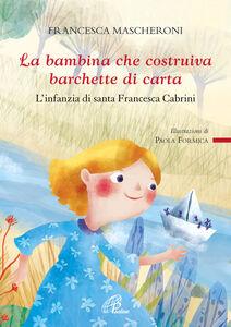 Libro La bambina che costruiva barchette di carta. L'infanzia di santa Francesca Cabrini Francesca Mascheroni