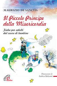 Libro Il Piccolo principe della misericordia. Fiaba per adulti dal cuore di bambino Maurizio De Sanctis