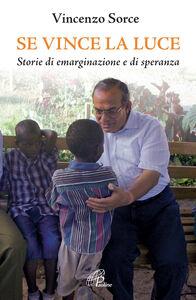 Foto Cover di Se vince la luce. Storie di emarginazione e di speranza, Libro di Vincenzo Sorce, edito da Paoline Editoriale Libri