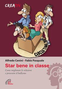 Libro Star bene in classe. Come migliorare le relazioni e prevenire il bullismo Alfredo Cenini , Fabio Pasquale