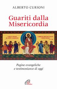 Libro Guariti dalla misericordia. Pagine evangeliche e testimonianze di oggi Alberto Curioni