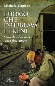 Libro L' uomo che dribblava i treni. Storie di un'umanità senza fissa dimora Michele Capitani