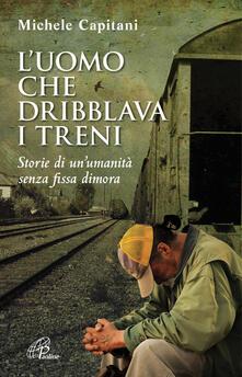 L' uomo che dribblava i treni. Storie di un'umanità senza fissa dimora
