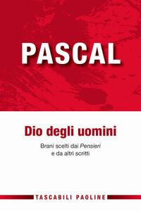 Libro Pascal Dio degli uomini. Brani scelti dai «Pensieri» di altri scritti Blaise Pascal