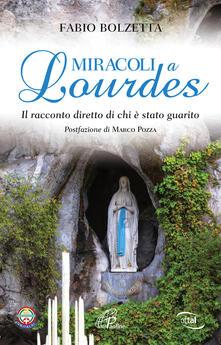 Miracoli a Lourdes. Il racconto diretto di chi è stato guarito - Fabio Bolzetta - copertina