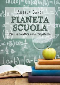 Pianeta scuola. Per una didattica delle competenze - Ganci Angela - wuz.it
