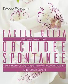 Facile guida al riconoscimento delle orchidee spontanee dei dintorni di Cagli, Appennino Umbro-Marchigiano e del Monte Conero. Ediz. illustrata