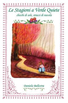 Le stagioni a Verde Quiete. Chicchi di sole, stracci di nuvola. Ediz. a colori - Daniela Ballestra - copertina