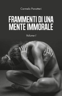 Frammenti di una mente immorale. Vol. 1 - Panatteri Carmelo - wuz.it