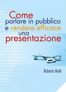 Come parlare in pubblico e rendere efficace una presentazione - Roberto Molé - ebook