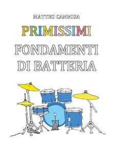 Primissimi fondamenti di batteria. Ediz. illustrata - Matteo Cammisa - copertina