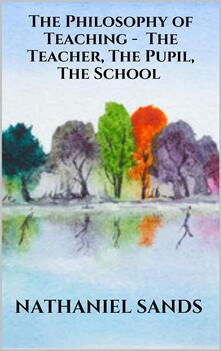 Thephilosophy of teaching. The teacher, the pupil, the school