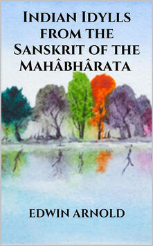 Indian Idylls from the Sanskrit of the Mahâbhârata
