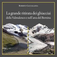 La grande ritirata dei ghiacciai della Valmalenco e nellarea del Bernina. Catalogo della mostra (Chiareggio, 9 agosto-15 settembre 2019). Ediz. illustrata.pdf