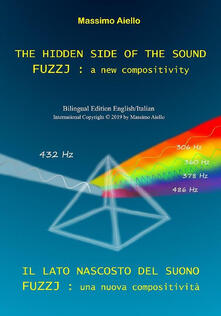 THE HIDDEN SIDE OF THE SOUND - FUZZJ : a new compositivity / IL LATO NASCOSTO DEL SUONO - FUZZJ : una nuova compositività (Bilingual edition English/Italian)