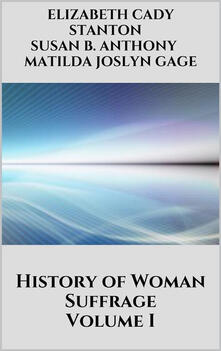 History of woman suffrage. Vol. 1
