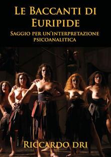 Le Baccanti di Euripide. Saggio per un'interpretazione psicoanalitica - Riccardo Dri - copertina