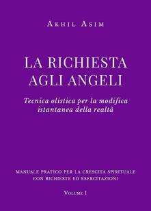 Criticalwinenotav.it La richiesta agli angeli. Tecnica olistica per la modifica istantanea della realtà. Vol. 1 Image