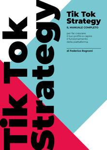 TikTok strategy. Manuale completo per far crescere il tuo profilo e capire il funzionamento della piattaforma.pdf