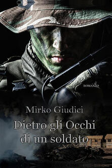 Dietro gli occhi di un soldato - Mirko Giudici - ebook