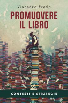 Promuovere il libro. Contesti e strategie - Vincenzo Freda - copertina