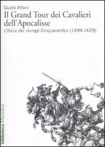 Foto Cover di Il Grand Tour dei cavalieri dell'Apocalisse. L'Italia del «lungo Cinquecento» (1494-1629), Libro di Guido Alfani, edito da Marsilio