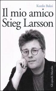 Foto Cover di Il mio amico Stieg Larsson, Libro di Kurdo Baksi, edito da Marsilio