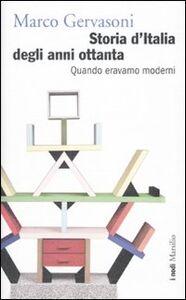 Libro Storia d'Italia degli anni Ottanta. Quando eravamo moderni Marco Gervasoni