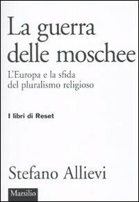 LA guerra delle moschee. L'Europa e la sfida del pluralismo religioso