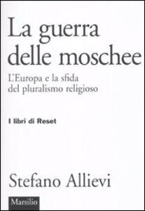 Foto Cover di LA guerra delle moschee. L'Europa e la sfida del pluralismo religioso, Libro di Stefano Allievi, edito da Marsilio