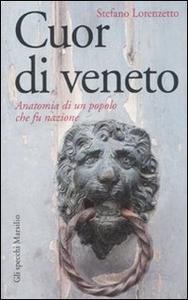 Libro Cuor di veneto. Anatomia di un popolo che fu nazione Stefano Lorenzetto