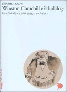 Libro Winston Churchill e il bulldog. La «Ballata» e altri saggi montaliani Gilberto Lonardi