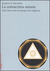 Libro La conoscenza umana. Dalla fisica alla sociologia alla religione Giuliano Di Bernardo