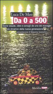 Libro Da 0 a 500. Storie vissute, idee e consigli da uno dei manager più dinamici della nuova generazione Luca De Meo