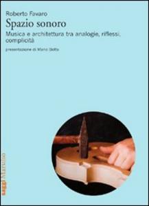 Libro Spazio sonoro. Musica e architettura tra analogie, riflessi, complicità Roberto Favaro
